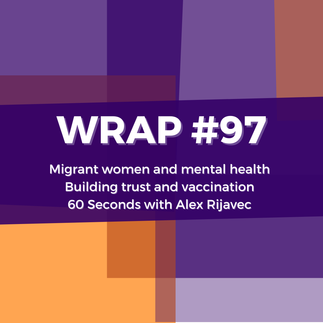 WRAP#97: Migrant women and mental health, building trust and vaccination, 60 seconds with Alex Rijavec